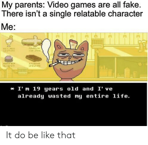 Be Like, Fake, and Life: My parents: Video games are all fake.  There isn't a single relatable character  Me:  aare  I' m 19 years old and I' ve  already wasted my entire life. It do be like that