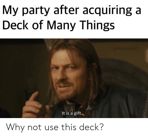 Deck Of Many Things: My party after acquiring a  Deck of Many Things  It is a gift. Why not use this deck?