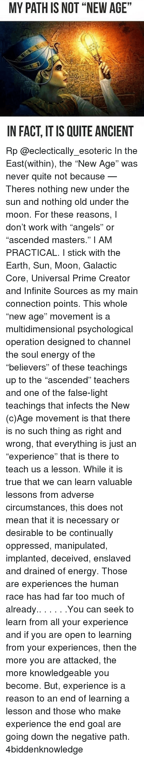"""Sun Moon: MY PATH IS NOT """"NEW AGE""""  IN FACT ITIS QUITE ANCIENT Rp @eclectically_esoteric In the East(within), the """"New Age"""" was never quite not because — Theres nothing new under the sun and nothing old under the moon. For these reasons, I don't work with """"angels"""" or """"ascended masters."""" I AM PRACTICAL. I stick with the Earth, Sun, Moon, Galactic Core, Universal Prime Creator and Infinite Sources as my main connection points. This whole """"new age"""" movement is a multidimensional psychological operation designed to channel the soul energy of the """"believers"""" of these teachings up to the """"ascended"""" teachers and one of the false-light teachings that infects the New (c)Age movement is that there is no such thing as right and wrong, that everything is just an """"experience"""" that is there to teach us a lesson. While it is true that we can learn valuable lessons from adverse circumstances, this does not mean that it is necessary or desirable to be continually oppressed, manipulated, implanted, deceived, enslaved and drained of energy. Those are experiences the human race has had far too much of already.. . . . . .You can seek to learn from all your experience and if you are open to learning from your experiences, then the more you are attacked, the more knowledgeable you become. But, experience is a reason to an end of learning a lesson and those who make experience the end goal are going down the negative path. 4biddenknowledge"""