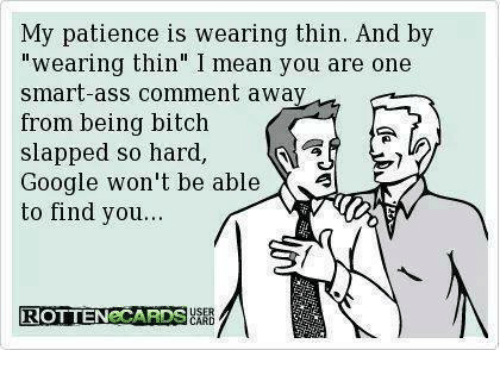 """Bitch Slaps: My patience is wearing thin. And by  wearing thin"""" I mean you are one  smart-ass comment away  from being bitch  slapped so hard  Google won't be able  X  to find you...  ROTTENeCARDS"""