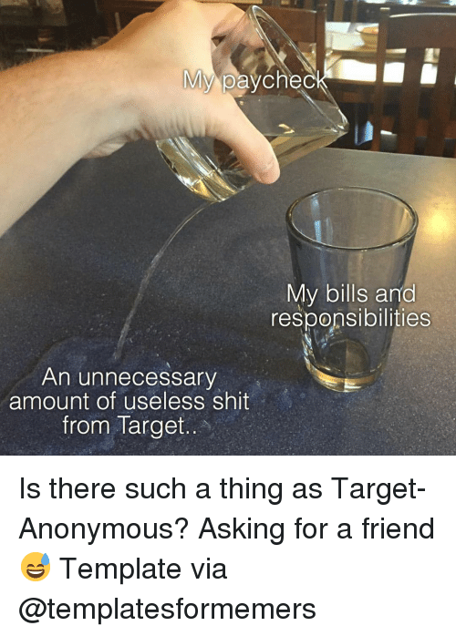 Funny, Shit, and Target: My paycheg  My bills and  responsibilities  An unnecessary  amount of useless shit  from Target Is there such a thing as Target-Anonymous? Asking for a friend😅 Template via @templatesformemers