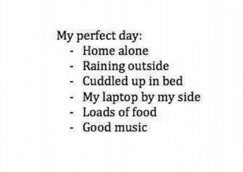 Being Alone, Food, and Home Alone: My perfect day:  Home alone  Raining outside  - Cuddled up in bed  My laptop by my side  Loads of food  Good music