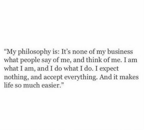 "what i do: ""My philosophy is: It's none of my business  what people say of me, and think of me. I am  what I am, and I do what I do. I expect  nothing, and accept everything. And it makes  life so much easier."""