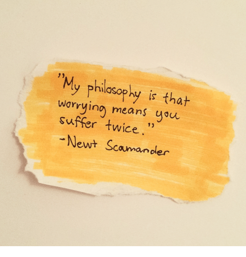 """You Suffer: """"My philsaphy is thah  Is  worrying means you  suffer twice  Newt Scamander"""