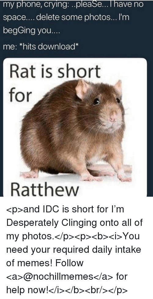 Crying, Memes, and Phone: my phone, crying:..please...i have no  space....delete some photos... I'm  begGing you....  me: *hits download  Rat is short  for  Ratthew <p>and IDC is short for I'm Desperately Clinging onto all of my photos.</p><p><b><i>You need your required daily intake of memes! Follow <a>@nochillmemes</a> for help now!</i></b><br/></p>