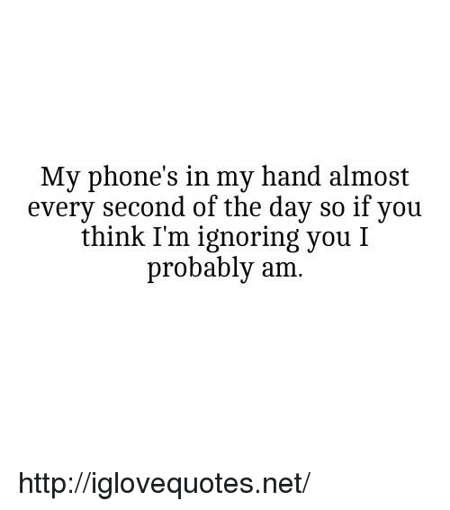 Ignoring You: My phone's in my hand almost  every second of the day so if you  think I'm ignoring you I  probably am. http://iglovequotes.net/