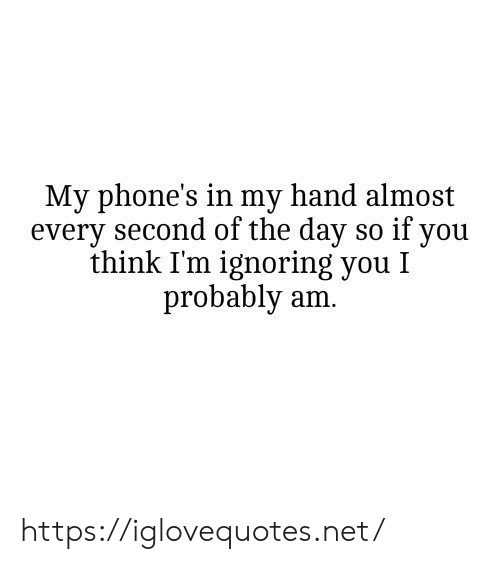 Almost Every: My phone's in my hand almost  every second of the day so if you  think I'm ignoring you I  probably am. https://iglovequotes.net/
