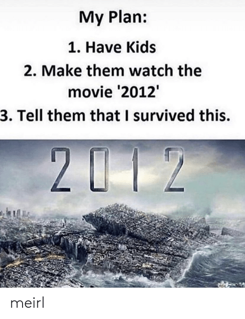 Kids, Movie, and Watch: My Plan:  1. Have Kids  2. Make them watch the  movie '2012  3. Tell them that I survived this. meirl