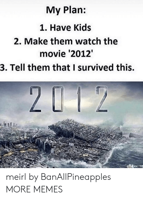 Dank, Memes, and Target: My Plan:  1. Have Kids  2. Make them watch the  movie '2012  3. Tell them that I survived this. meirl by BanAllPineapples MORE MEMES