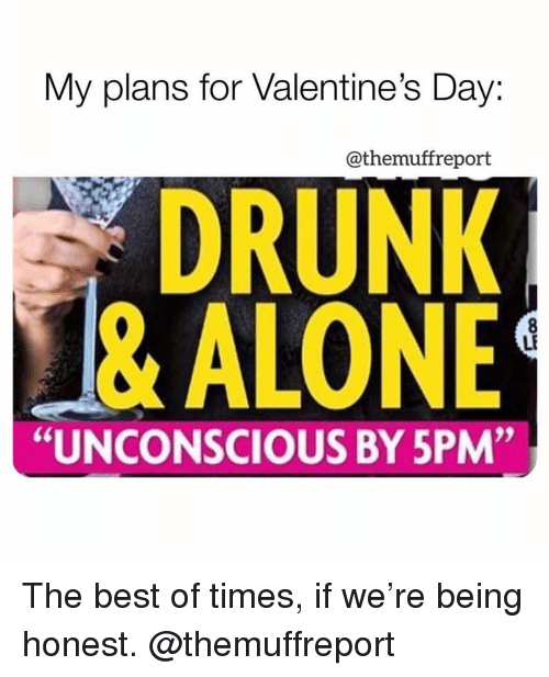 """Being Alone, Drunk, and Memes: My plans for Valentine's Day:  @themuffreport  DRUNK  & ALONE  LF  """"UNCONSCIOUS BY 5PM"""" The best of times, if we're being honest. @themuffreport"""