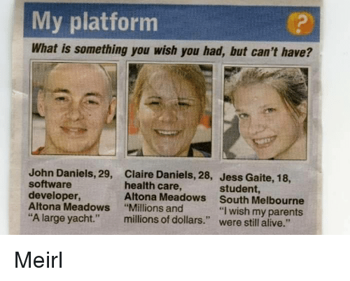 """software developer: My platforrm  What is something you wish you had, but can't have?  John Daniels, 29,  software  developer,  Altona Meadows  """"A large yacht.""""  Claire Daniels, 28,  health care,  Altona Meadows  """"Millions and  millions of dollars.""""  Jess Gaite, 18,  student,  South Melbourne  . """"I wish my parents  were still alive."""" Meirl"""