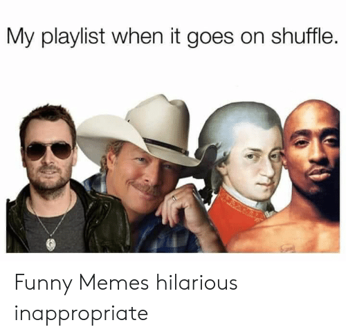 Goes On: My playlist when it goes on shuffle. Funny Memes hilarious inappropriate
