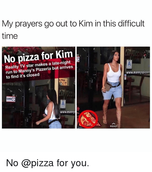 Funny, Pizza, and Run: My prayers go out to Kim in this difficult  time  No pizza for Kim  Reality TV star makes a late-night  run to Manny's Pizzeria but arrives  to find it's closed  www.mannyspizzer  MILE  CLOSED  www.manny  READ No @pizza for you.