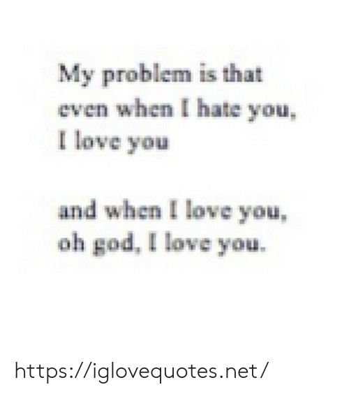 God, Love, and I Love You: My problem is that  even when I hate you  I love you  and when I love you  oh god, I love you https://iglovequotes.net/