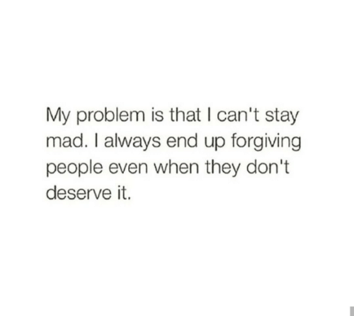 Mad, They, and Stay: My problem is that I can't stay  mad. I always end up forgiving  people even when they don't  deserve it.