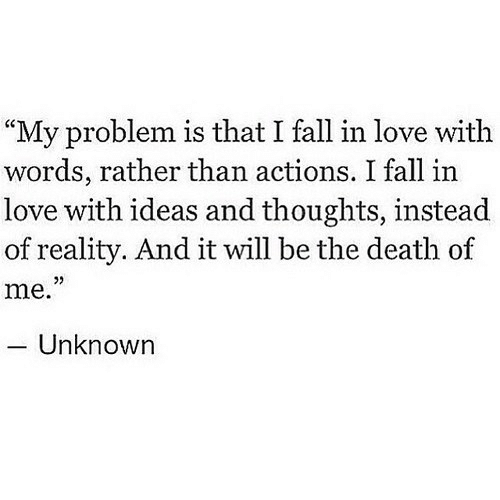 "Fall, Love, and Death: ""My problem is that I fall in love with  words, rather than actions. I fall in  love with ideas and thoughts, instead  of reality. And it will be the death of  me.""  Unknown"