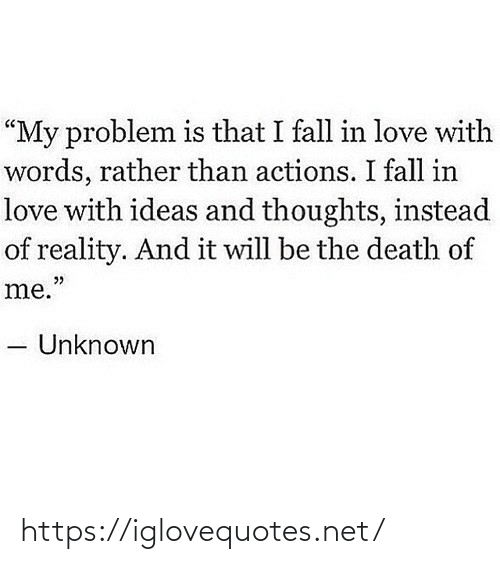 "problem: ""My problem is that I fall in love with  words, rather than actions. I fall in  love with ideas and thoughts, instead  of reality. And it will be the death of  me.""  Unknown https://iglovequotes.net/"