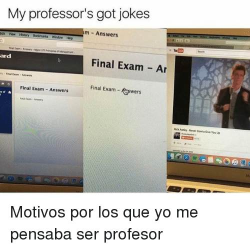 anwers: My professor's got jokes  m Answers  n  Anwers-nt 371 Principles of Management.  Final Exam Ar  ard  ts Final Exam Answers  Final Exam- wers  Final Exam Answers  Rick Astley-Never Gonna Give You up  Ma <p>Motivos por los que yo me pensaba ser profesor</p>