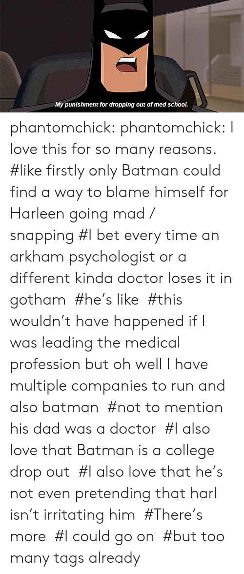 Batman, College, and Dad: My punishment for dropping out of med school. phantomchick:  phantomchick: I love this for so many reasons.   #like firstly only Batman could find a way to blame himself for Harleen going mad / snapping#I bet every time an arkham psychologist or a different kinda doctor loses it in gotham#he's like#this wouldn't have happened if I was leading the medical profession but oh well I have multiple companies to run and also batman#not to mention his dad was a doctor#I also love that Batman is a college drop out#I also love that he's not even pretending that harl isn't irritating him#There's more#I could go on#but too many tags already