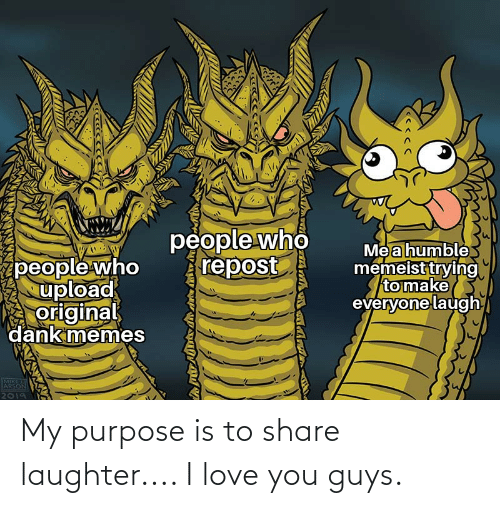 I Love You: My purpose is to share laughter.... I love you guys.
