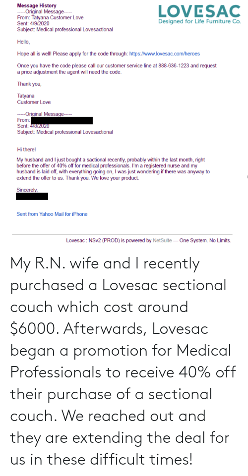 promotion: My R.N. wife and I recently purchased a Lovesac sectional couch which cost around $6000. Afterwards, Lovesac began a promotion for Medical Professionals to receive 40% off their purchase of a sectional couch. We reached out and they are extending the deal for us in these difficult times!
