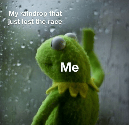 Lost, Race, and Just: My raindrop that  just lost the race  Me