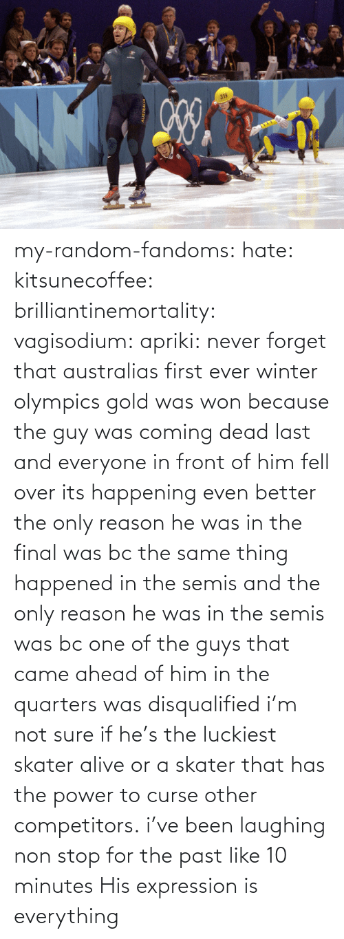 If He: my-random-fandoms: hate:  kitsunecoffee:  brilliantinemortality:  vagisodium:  apriki:  never forget that australias first ever winter olympics gold was won because the guy was coming dead last and everyone in front of him fell over   its happening  even better the only reason he was in the final was bc the same thing happened in the semis and the only reason he was in the semis was bc one of the guys that came ahead of him in the quarters was disqualified  i'm not sure if he's the luckiest skater alive or a skater that has the power to curse other competitors.  i've been laughing non stop for the past like 10 minutes    His expression is everything
