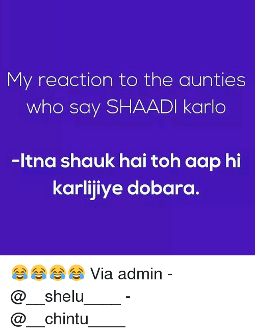 shaadi: My reaction to the aunties  who say SHAADI karlo  -ltna shauk hai toh aap hi  karlijiye dobara. 😂😂😂😂 Via admin -@__shelu____ -@__chintu____