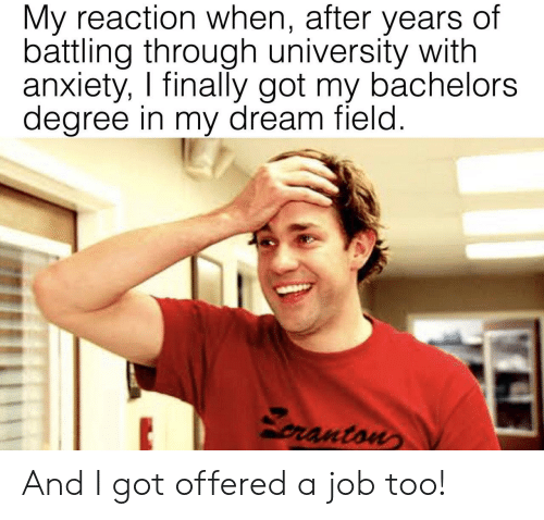 Anxiety, Got, and Job: My reaction when, after years of  battling through university with  anxiety, I finally got my bachelors  degree in my dream field  ranton And I got offered a job too!