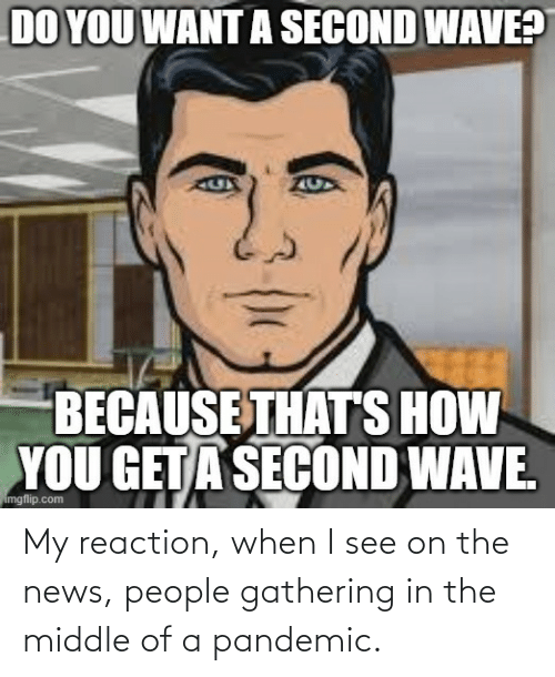 gathering: My reaction, when I see on the news, people gathering in the middle of a pandemic.