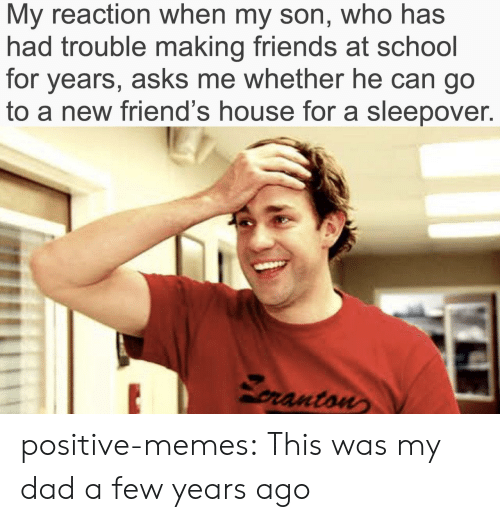 A Few Years Ago: My reaction when my son, who has  had trouble making friends at school  for years, asks me whether he can go  to a new friend's house for a sleepover.  pranton positive-memes:  This was my dad a few years ago