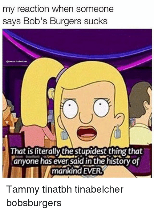 Bob's Burgers: my reaction when someone  says Bob's Burgers sucks  That is literally the stupidest thing that  anyone has ever said in the history of  mankind EVER. Tammy tinatbh tinabelcher bobsburgers