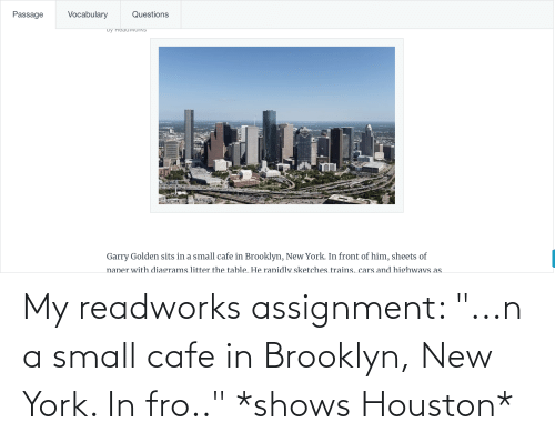 "Brooklyn: My readworks assignment: ""...n a small cafe in Brooklyn, New York. In fro.."" *shows Houston*"