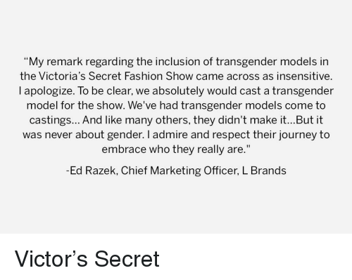 """Fashion, Journey, and Respect: """"My remark regarding the inclusion of transgender models in  the Victoria's Secret Fashion Show came across as insensitive.  l apologize. To be clear, we absolutely would cast a transgender  model for the show. We've had transgender models come to  castings... And like many others, they didn't make it...But it  was never about gender. I admire and respect their journey to  embrace who they really are.""""  -Ed Razek, Chief Marketing Officer, L Brands"""