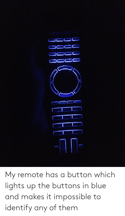 lights: My remote has a button which lights up the buttons in blue and makes it impossible to identify any of them