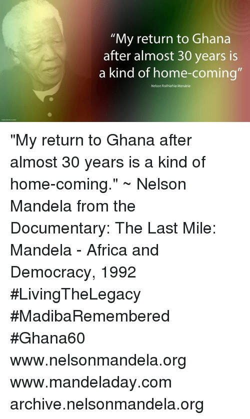 """Memes, Nelson Mandela, and Ghana: """"My return to Ghana  after almost 30 years is  a kind of home-coming  Nelson Rolihlahla Mandela """"My return to Ghana after almost 30 years is a kind of home-coming."""" ~ Nelson Mandela from the Documentary: The Last Mile: Mandela - Africa and Democracy, 1992 #LivingTheLegacy #MadibaRemembered #Ghana60   www.nelsonmandela.org www.mandeladay.com archive.nelsonmandela.org"""