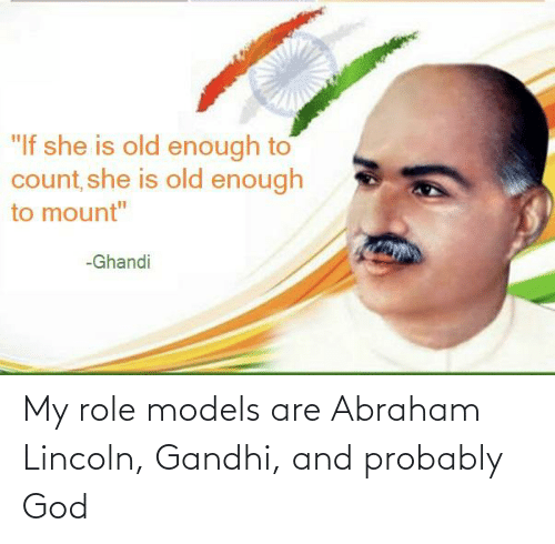 Abraham: My role models are Abraham Lincoln, Gandhi, and probably God