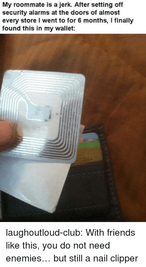 the doors: My roommate is a jerk. After setting off  security alarms at the doors of almost  every store I went to for 6 months, I finally  found this in my wallet: laughoutloud-club:  With friends like this, you do not need enemies… but still a nail clipper