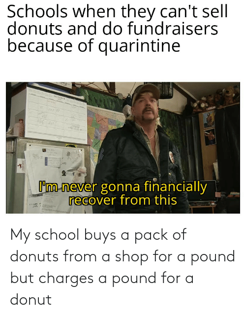 Buys: My school buys a pack of donuts from a shop for a pound but charges a pound for a donut