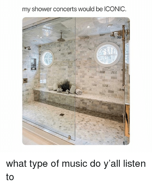 Music, Shower, and Girl Memes: my shower concerts would be ICONIC what type of music do y'all listen to