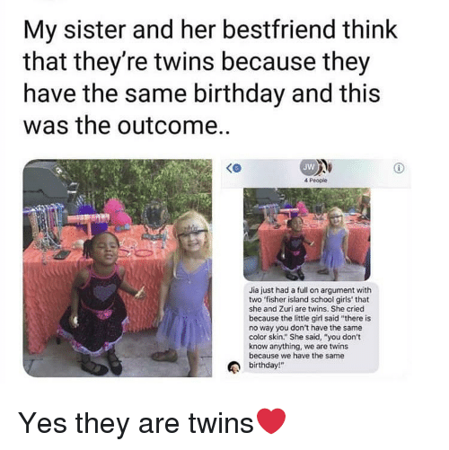 "Birthday, Girls, and School: My sister and her bestfriend think  that they're twins because they  have the same birthday and this  was the outcome..  Jw  4 People  Jia just had a full on argument with  two fisher island school girls' that  she and Zuri are twins. She cried  because the little girl said ""there is  no way you don't have the same  color skin."" She said, ""you don't  know anything, we are twins  because we have the same  birthday!"" Yes they are twins❤️"