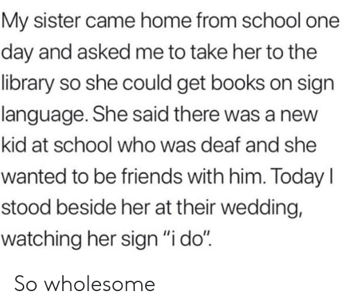 """Books, Friends, and School: My sister came home from school one  day and asked me to take her to the  library so she could get books on sign  language. She said there was a new  kid at school who was deaf and she  wanted to be friends with him. Today I  stood beside her at their wedding,  watching her sign """"i do"""" So wholesome"""