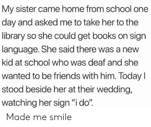 "Stood: My sister came home from school one  day and asked me to take her to the  library so she could get books on sign  language. She said there was a new  kid at school who was deaf and she  wanted to be friends with him. TodayI  stood beside her at their wedding,  watching her sign ""i do"" Made me smile"
