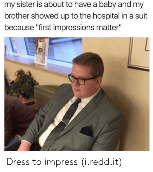 "First Impressions: my sister is about to have a baby and my  brother showed up to the hospital in a suit  because ""first impressions matter"" Dress to impress (i.redd.it)"
