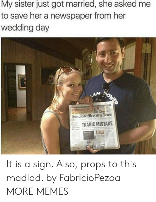 newspaper: My sister just got married, she asked  to save her a newspaper from her  wedding day  WOWED  LAM  REPUSPOS  San 30se Mercury News  TRAGIC MISTAKE It is a sign. Also, props to this madlad. by FabricioPezoa MORE MEMES