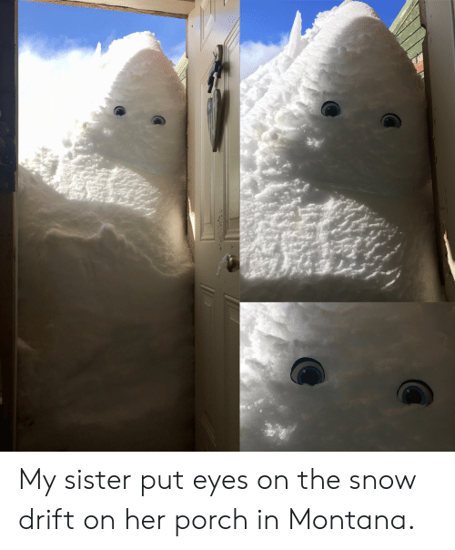 Montana, Snow, and Her: My sister put eyes on the snow drift on her porch in Montana.