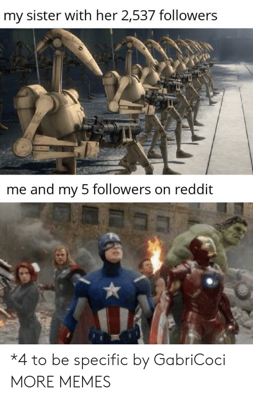 Dank, Memes, and Reddit: my sister with her 2,537 followers  me and my 5 followers on reddit *4 to be specific by GabriCoci MORE MEMES