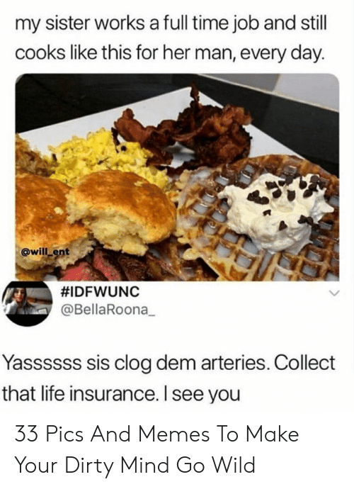 Life, Memes, and Dirty: my sister works a full time job and still  cooks like this for her man, every day.  @will ent  #IDFWUNC  @BellaRoona  Yassssss sis clog dem arteries. Collect  that life insurance. l see you 33 Pics And Memes To Make Your Dirty Mind Go Wild