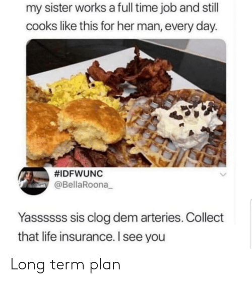 my sister: my sister works a full time job and stll  cooks like this for her man, every day.  #IDFWUNC  @BellaRoona_  Yassssss sis clog dem arteries. Collect  that life insurance. I see you Long term plan