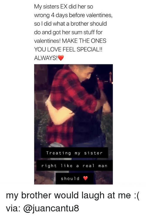 Love, Stuff, and Girl Memes: My sisters EX did her so  wrong 4 days before valentines,  so l did what a brother should  do and got her sum stuff for  valentines! MAKE THE ONES  YOU LOVE FEEL SPECIAL!!  ALWAYS!  Treating my sister  right like a real man  should my brother would laugh at me :( via: @juancantu8